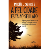 A Felicidade Está ao Seu Lado - Michel Serres, Michel Polacco