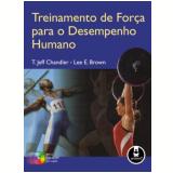 Treinamento de Força para o Desempenho Humano - Lee E. Brown, T. Jef Chandler