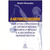 A natureza jurídica dos atos concessivos de aposentadoria, reforma e pensão e a decadência administrativa (Ebook) - André Gonzales Cruz