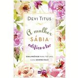 O Mulher Sábia Edifica o Lar - Devi Titus