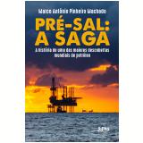 Pré-Sal - A Saga - Marco Antônio Pinheiro Machado