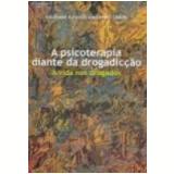 Psicoterapia Diante da Drogadicção, a a Vida nos Drogados - Valdemar Augusto Angerami-Camon