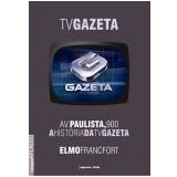 Av. Paulista 900: A Hist�ria da TV Gazeta - Elmo Francfort