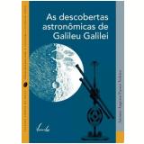 As Descobertas Astronômicas De Galileu Galilei - Antonio Augusto Passos Videira