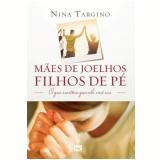 Mães De Joelhos, Filhos De Pé - Nina Targino