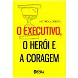 O Executivo, o Herói e a Coragem - André Caldeira