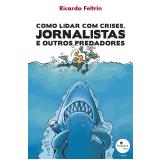 Como Lidar com Crises, Jornalistas e outros Predadores - Ricardo Feltrin