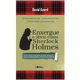 Enxergue o Óbvio como Sherlock Holmes - David Acord