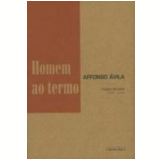 Homem ao Termo: Poesia Reunida (1949-2005) - Affonso �vila