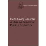 A Ideia do Bem Entre Platão e Aristóteles - Hans-Georg Gadamer