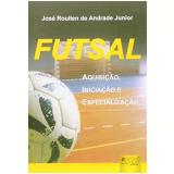 Futsal - Aquisiçao, Iniciaçao E Especializaçao - Jose Roulien De Andrade Junior