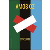 Como Curar Um Fanático - Amós Oz