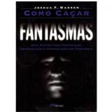 Como Caçar Fantasmas - Joshua P. Warren