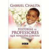 Histórias de Professores que Ninguém Contou - Gabriel Chalita