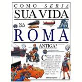 Como Seria Sua Vida na Roma Antiga? - Vários autores