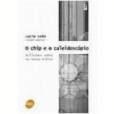 Chip e o Caleidoscópio Reflexões sobre as Novas Mídias - Lucia Leao