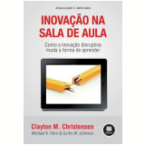 Inovação na Sala de Aula - Clayton M. Christensen, Michael B. Horn, Curtis W. Johnson