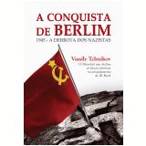 A Conquista de Berlim - Vassily Tchuikov