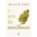 A Arte de Envelhecer - Sherwin B. Nuland