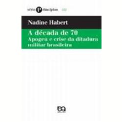 Livros - Princípios - Década de 70, a Apogeu e Crise da Ditadura Militar Brasileira - Nadine Habert - 9788508105458