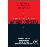 Produção, Estratégia e Tecnologia em Busca da Vantagem Competitiva - David Upton, Gary Pisano, Robert Hayes