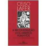 A Reconstrução dos Direitos Humanos - Celso Lafer