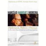 Diplomacia, Política e Finanças - Marcílio Marques Moreira