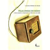 Pelas Ondas Do Radio - Cultura Popular, Camponeses E O Radio Nos Anos 1960 - Claudia Moraes de Souza