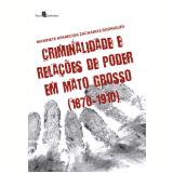 Criminalidade e Rela��es de Poder em Mato Grosso (1870-1910) (Ebook) - Marinete Aparecida Zacharias Rodrigues