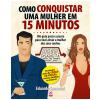 Como Conquistar uma Mulher em 15 Minutos (Ebook)