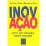 Inovação Como Criar Idéias Que Geram Resultados - Antonio Carlos Teixeira da Silva