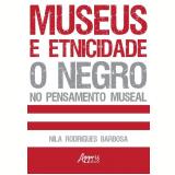 Museus e Etnicidade - O Negro no Pensamento Museal - Nila Rodrigues Barbosa