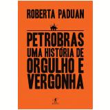 Petrobras: Uma História De Orgulho E Vergonha - Roberta Paduan Alvares