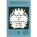 O Munic�pio � Luz da Constitui��o Federal de 1988 - Wolgran Junqueira Ferreira