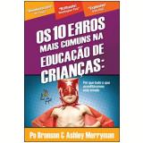 Os 10 Erros Mais Comuns Na Educação de Crianças - Po Bronson, Ashley Merryman