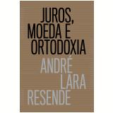 Juros, Moeda e Ortodoxia - André Lara Resende