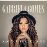 Gabriela Gomes - Não Vou Perder a Fé (CD) - Gabriela Gomes