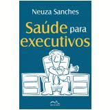 Saúde para executivos (Ebook) - Neuza Sanches