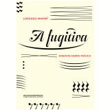 A Fugitiva - Ensaios Sobre Música - Lorenzo Mammì