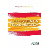 A Filosofia da Práxis Histórica - Rogerio Baptistella