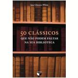 50 Clássicos que Não Podem Faltar na Sua Biblioteca - Jane Gleeson-White