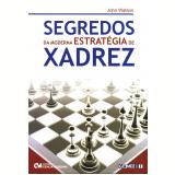 Segredos da Moderna Estratégia de Xadrez - John Watson, Nancy Juozapavicius
