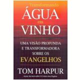 Transformando Água Em Vinho - Tom Harpur