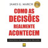 Como as Decisões Realmente Acontecem - James G. March