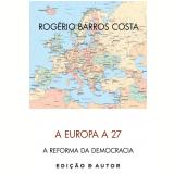 A Europa a 27 e a Reforma da Democracia (Ebook) -  Rog�rio Barros Costa