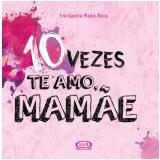 10 Vezes Te Amo, Mamãe - Enriqueta Naón Roca