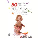 50 Maneiras de Criar um Bebê sem Frescura - Jenny Rosén