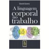 A Linguagem Corporal no Trabalho - David Givens