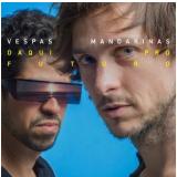 Vespas Mandarinas - Daqui Pro Futuro (CD) - Vespas Mandarinas