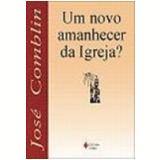 Novo Amanhecer da Igreja?, um 32� Edi��o - Jose Comblin
